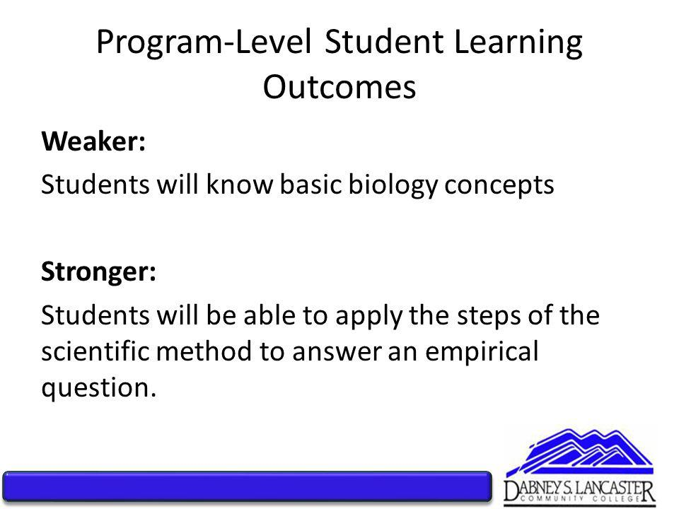 Program-Level Student Learning Outcomes Weaker: Students will know basic biology concepts Stronger: Students will be able to apply the steps of the scientific method to answer an empirical question.