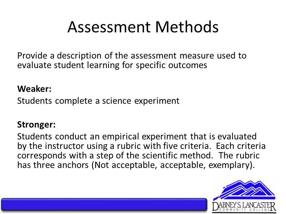 Assessment Methods Provide a description of the assessment measure used to evaluate student learning for specific outcomes Weaker: Students complete a science experiment Stronger: Students conduct an empirical experiment that is evaluated by the instructor using a rubric with five criteria.