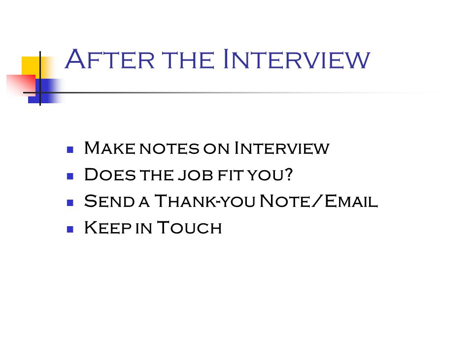 After the Interview Make notes on Interview Does the job fit you? Send a Thank-you Note/Email Keep in Touch