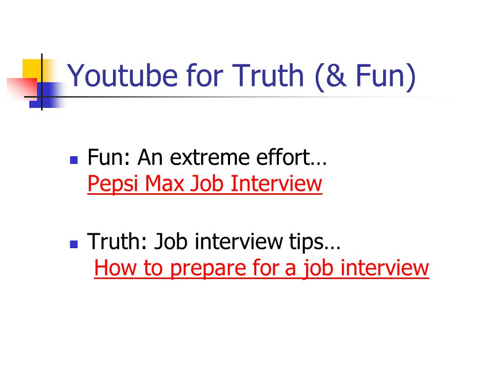 Youtube for Truth (& Fun) Fun: An extreme effort… Pepsi Max Job Interview Pepsi Max Job Interview Truth: Job interview tips… How to prepare for a job interviewHow to prepare for a job interview