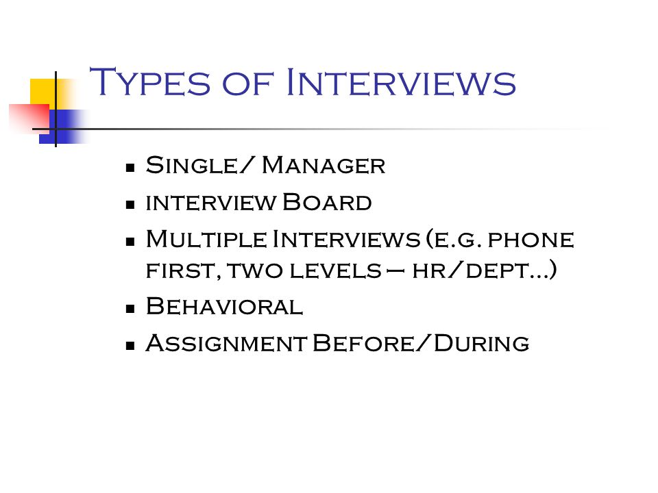 Types of Interviews Single/ Manager interview Board Multiple Interviews (e.g. phone first, two levels – hr/dept…) Behavioral Assignment Before/During
