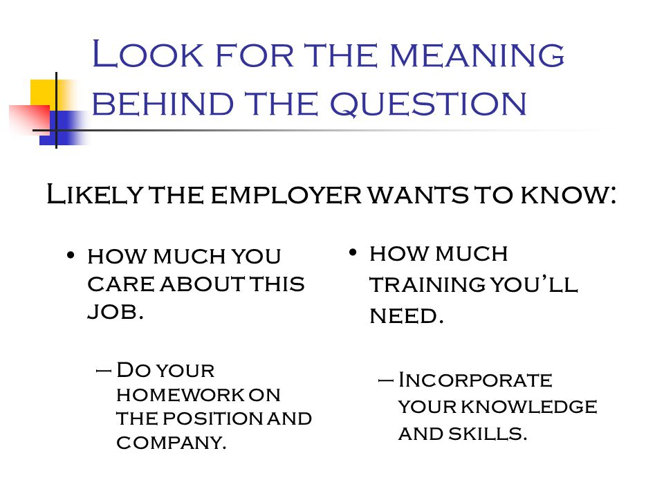 Look for the meaning behind the question Likely the employer wants to know: how much you care about this job. –Do your homework on the position and co