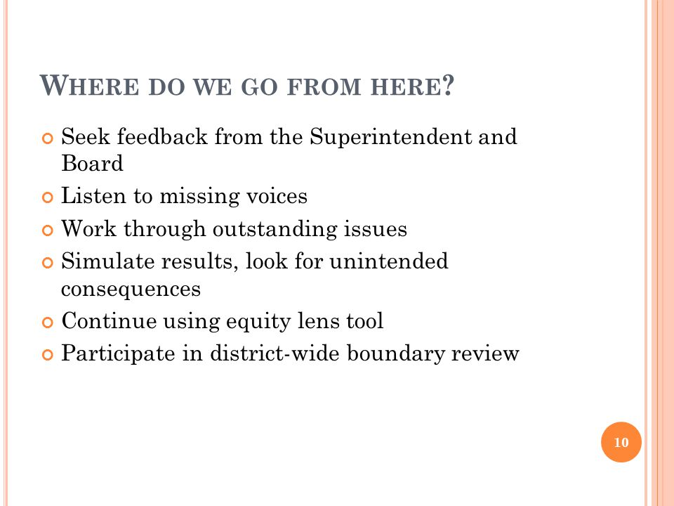 W HERE DO WE GO FROM HERE ? Seek feedback from the Superintendent and Board Listen to missing voices Work through outstanding issues Simulate results,