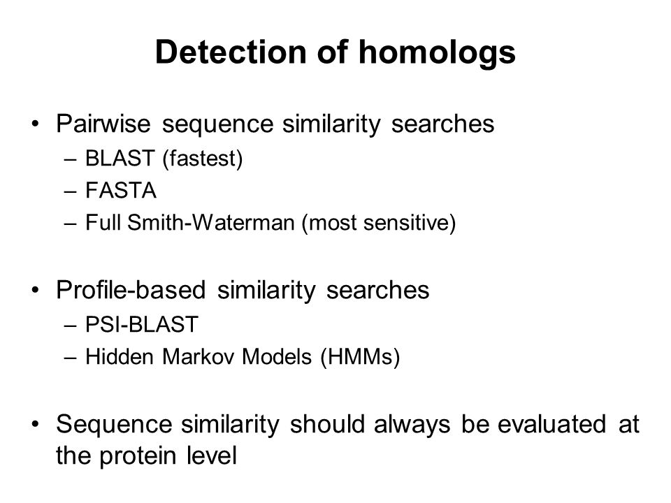 Detection of homologs Pairwise sequence similarity searches –BLAST (fastest) –FASTA –Full Smith-Waterman (most sensitive) Profile-based similarity sea