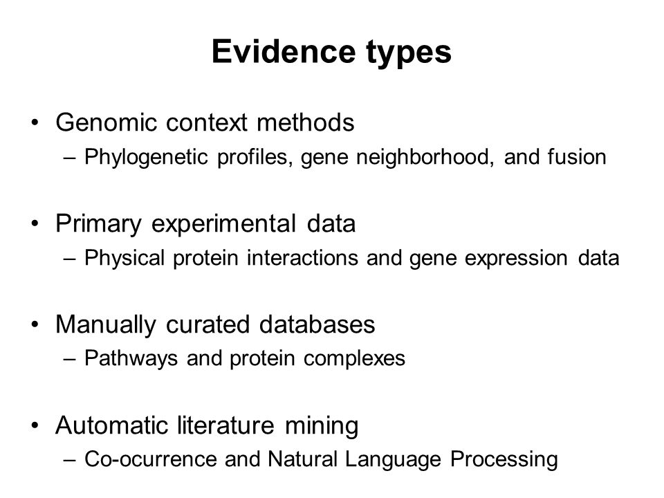 Evidence types Genomic context methods –Phylogenetic profiles, gene neighborhood, and fusion Primary experimental data –Physical protein interactions