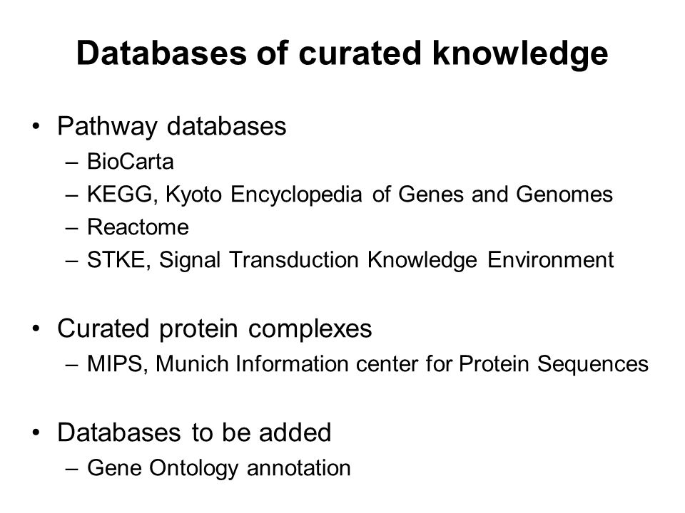 Databases of curated knowledge Pathway databases –BioCarta –KEGG, Kyoto Encyclopedia of Genes and Genomes –Reactome –STKE, Signal Transduction Knowled