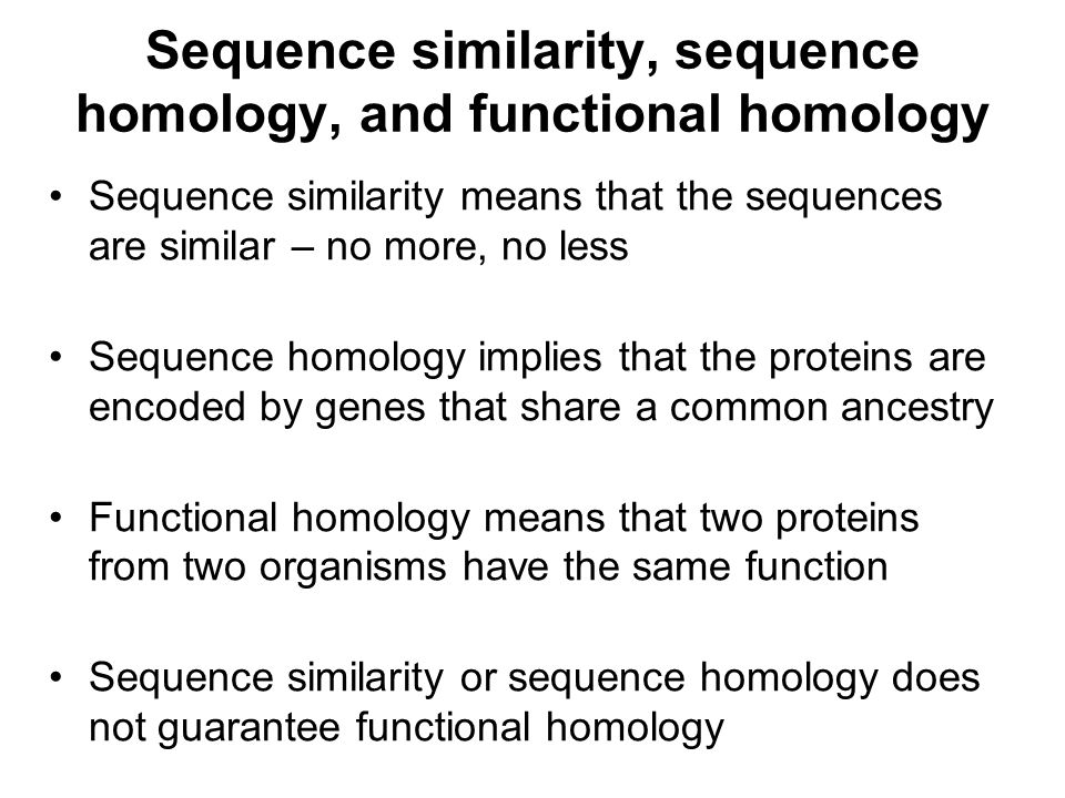 Sequence similarity, sequence homology, and functional homology Sequence similarity means that the sequences are similar – no more, no less Sequence h