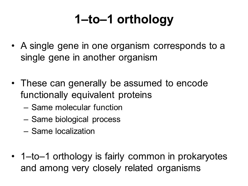 1–to–1 orthology A single gene in one organism corresponds to a single gene in another organism These can generally be assumed to encode functionally