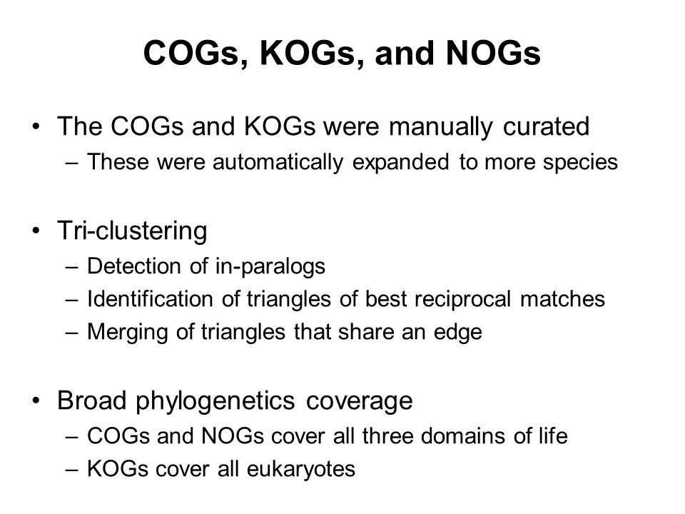 COGs, KOGs, and NOGs The COGs and KOGs were manually curated –These were automatically expanded to more species Tri-clustering –Detection of in-paralo