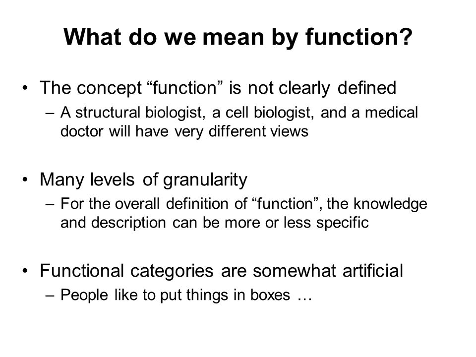 Functional consequences of gene duplication Neofunctionalization –One copy has retained the ancestral function and can be treated as a 1–to–1 ortholog (functional homolog) –The other copy have changed their function and behave much like paralogs Subfunctionalization –Each copy has taken on a part of the ancestral function –A functional homolog cannot be defined –Each ortholog typically has the same molecular function in a different sub-process or location