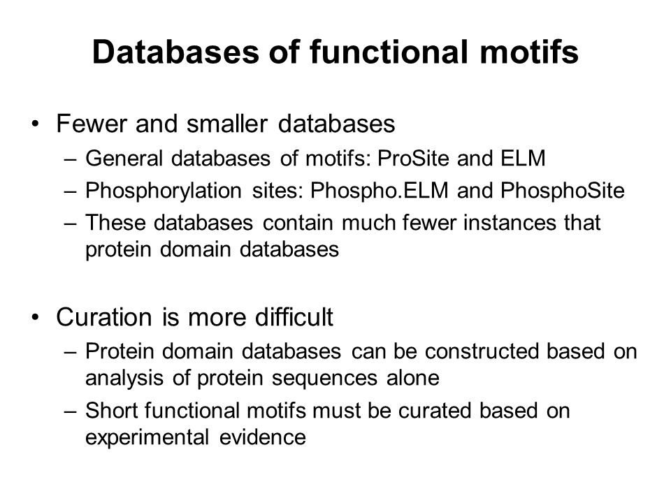 Databases of functional motifs Fewer and smaller databases –General databases of motifs: ProSite and ELM –Phosphorylation sites: Phospho.ELM and Phosp