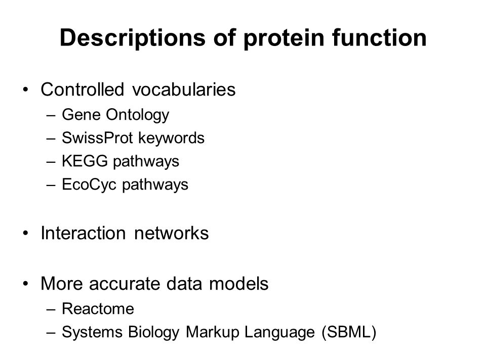 Descriptions of protein function Controlled vocabularies –Gene Ontology –SwissProt keywords –KEGG pathways –EcoCyc pathways Interaction networks More