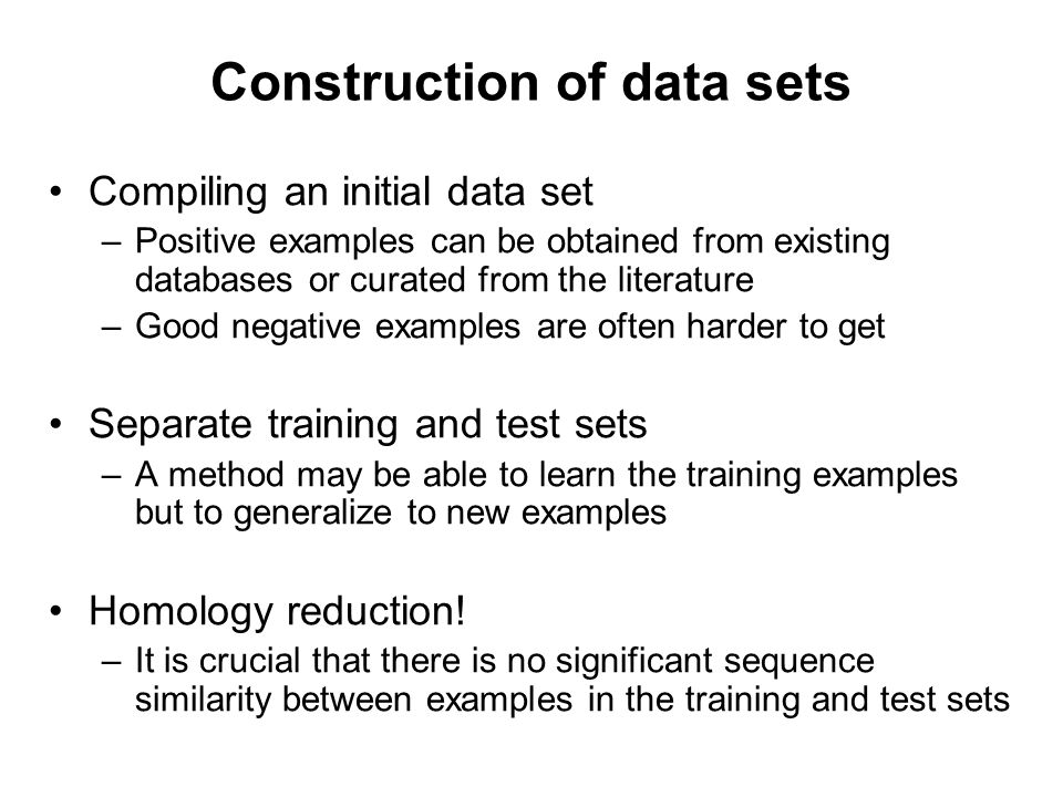 Construction of data sets Compiling an initial data set –Positive examples can be obtained from existing databases or curated from the literature –Goo