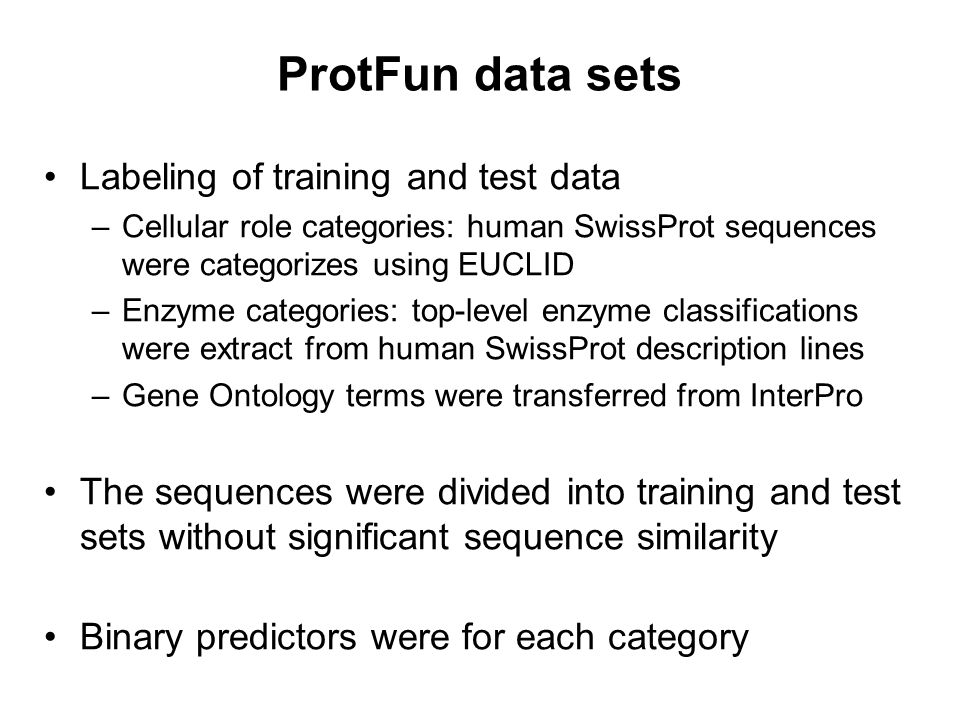 ProtFun data sets Labeling of training and test data –Cellular role categories: human SwissProt sequences were categorizes using EUCLID –Enzyme catego