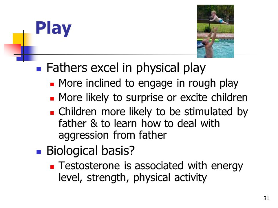 31 Play Fathers excel in physical play More inclined to engage in rough play More likely to surprise or excite children Children more likely to be stimulated by father & to learn how to deal with aggression from father Biological basis.