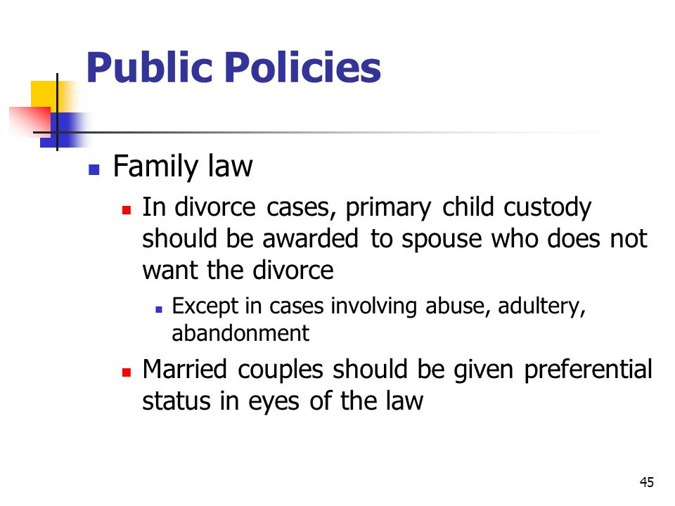 45 Public Policies Family law In divorce cases, primary child custody should be awarded to spouse who does not want the divorce Except in cases involving abuse, adultery, abandonment Married couples should be given preferential status in eyes of the law