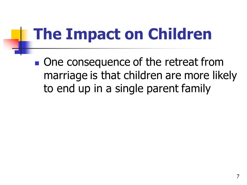 7 The Impact on Children One consequence of the retreat from marriage is that children are more likely to end up in a single parent family