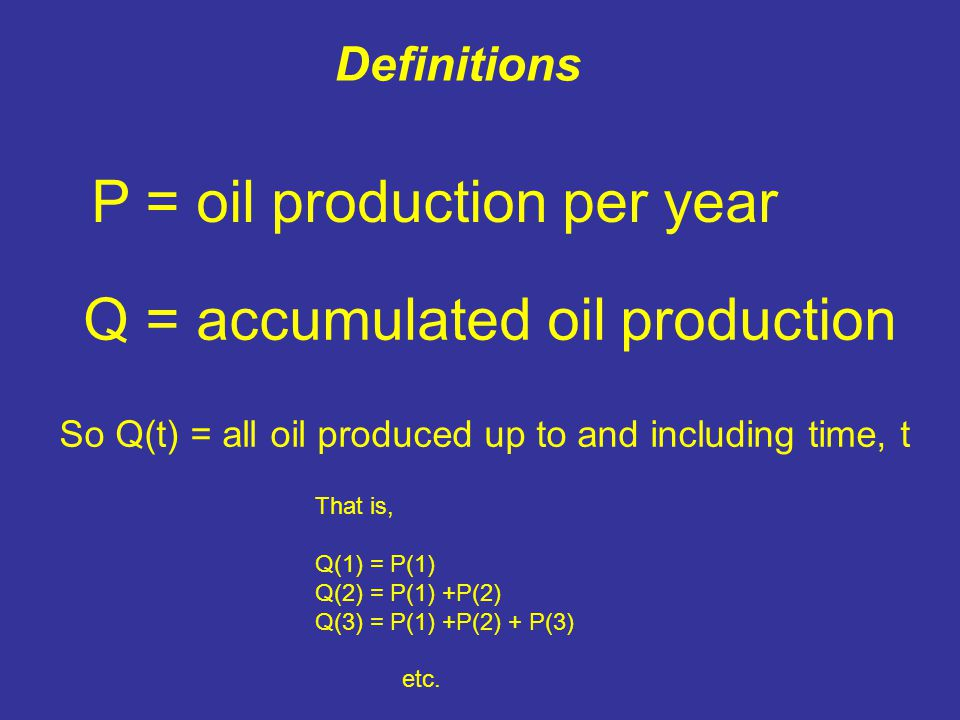 P = oil production per year Q = accumulated oil production So Q(t) = all oil produced up to and including time, t That is, Q(1) = P(1) Q(2) = P(1) +P(2) Q(3) = P(1) +P(2) + P(3) etc.