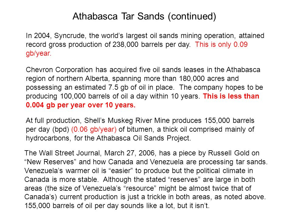Athabasca Tar Sands (continued) Chevron Corporation has acquired five oil sands leases in the Athabasca region of northern Alberta, spanning more than 180,000 acres and possessing an estimated 7.5 gb of oil in place.