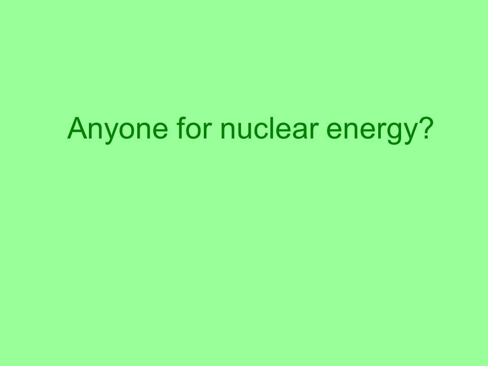 Anyone for nuclear energy?