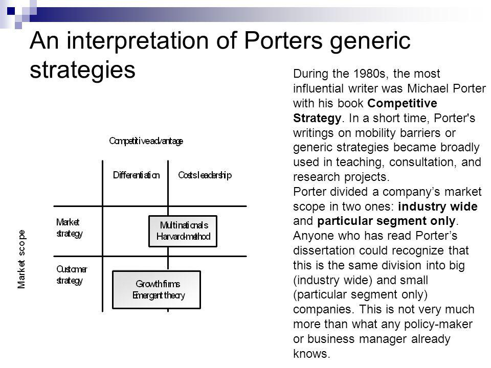 An interpretation of Porters generic strategies During the 1980s, the most influential writer was Michael Porter with his book Competitive Strategy.