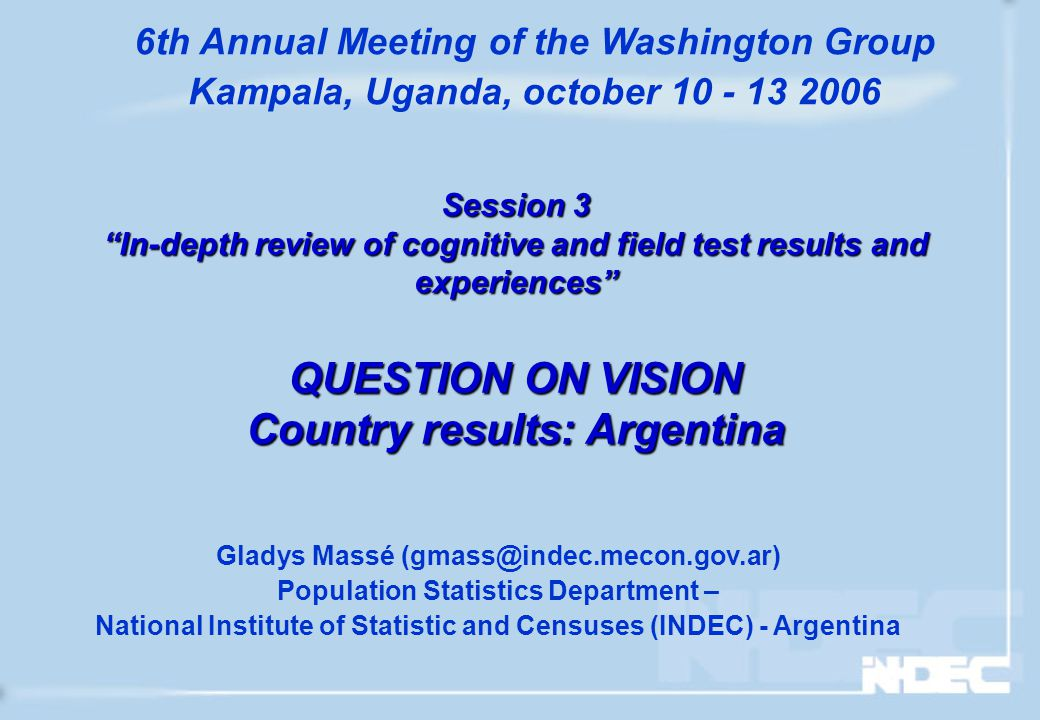Session 3 In-depth review of cognitive and field test results and experiences QUESTION ON VISION Country results: Argentina Gladys Massé (gmass@indec.mecon.gov.ar) Population Statistics Department – National Institute of Statistic and Censuses (INDEC) - Argentina 6th Annual Meeting of the Washington Group Kampala, Uganda, october 10 - 13 2006