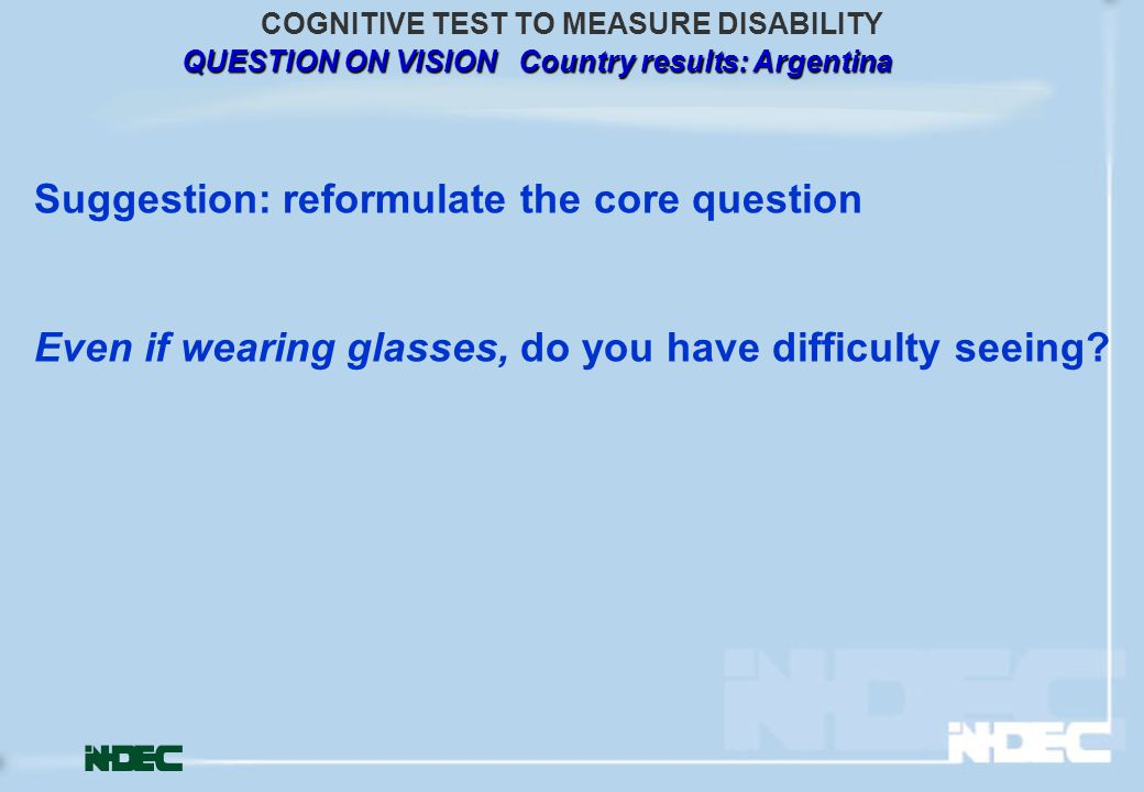 QUESTION ON VISION Country results: Argentina COGNITIVE TEST TO MEASURE DISABILITY Suggestion: reformulate the core question Even if wearing glasses, do you have difficulty seeing