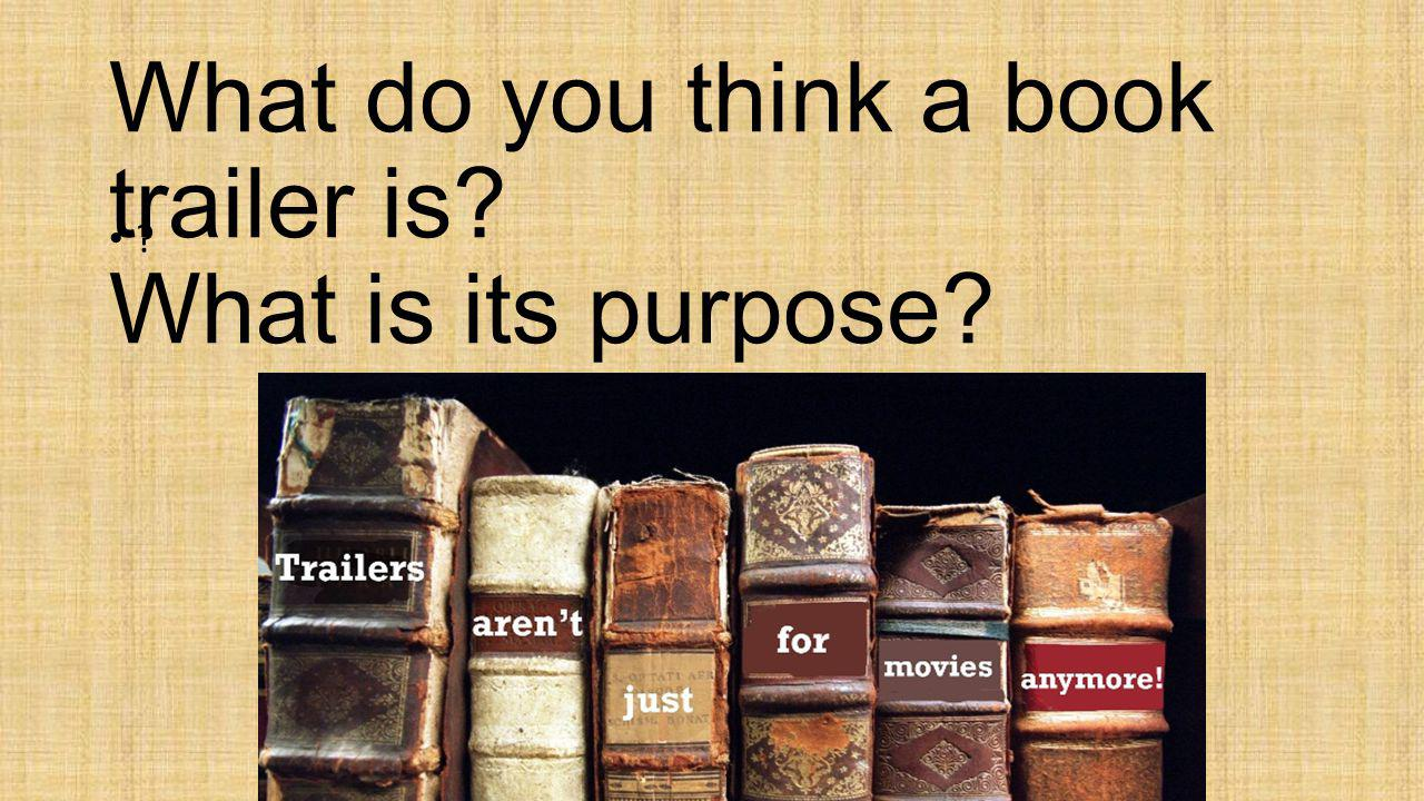 What do you think a book trailer is? What is its purpose? ?