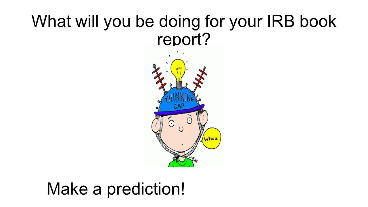 What will you be doing for your IRB book report Make a prediction!
