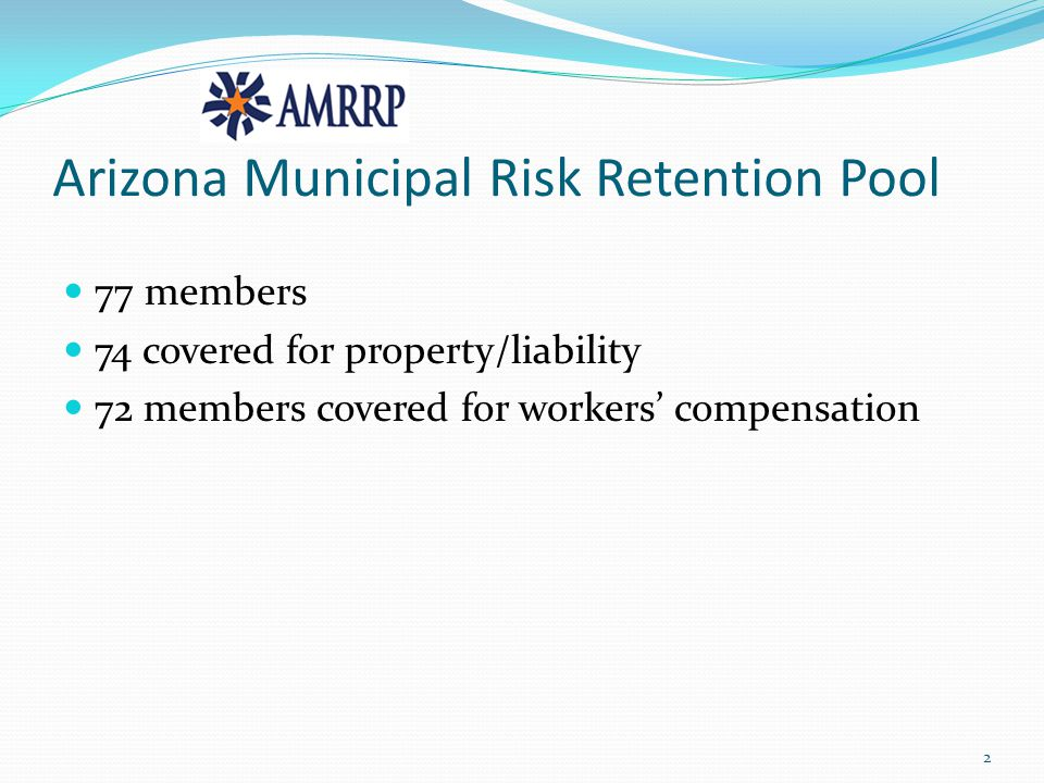 Arizona Municipal Risk Retention Pool 77 members 74 covered for property/liability 72 members covered for workers' compensation 2