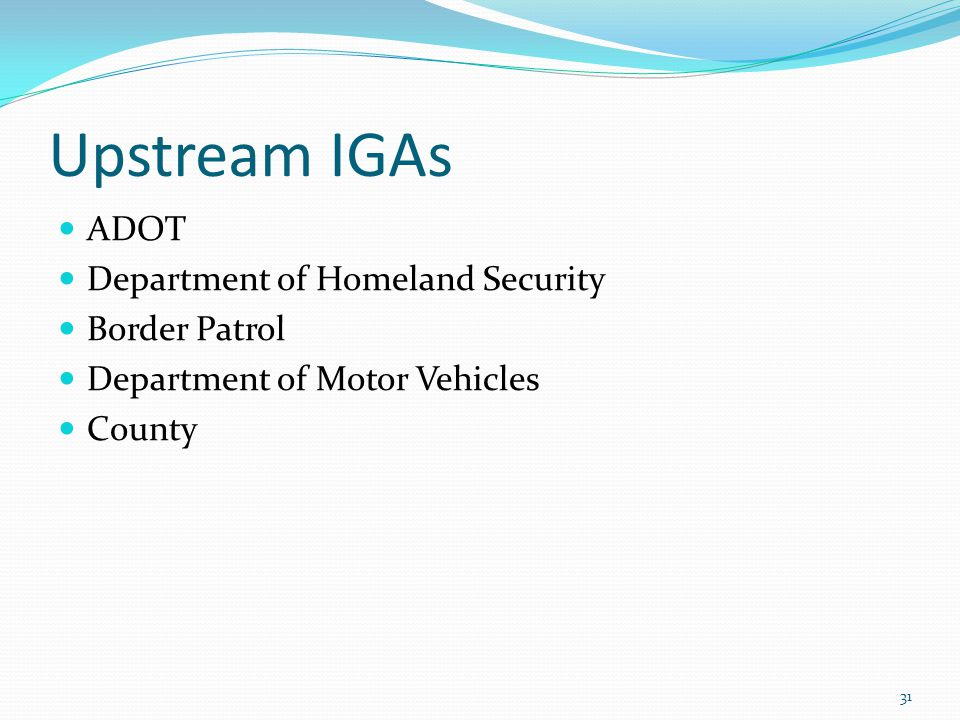 Upstream IGAs ADOT Department of Homeland Security Border Patrol Department of Motor Vehicles County 31