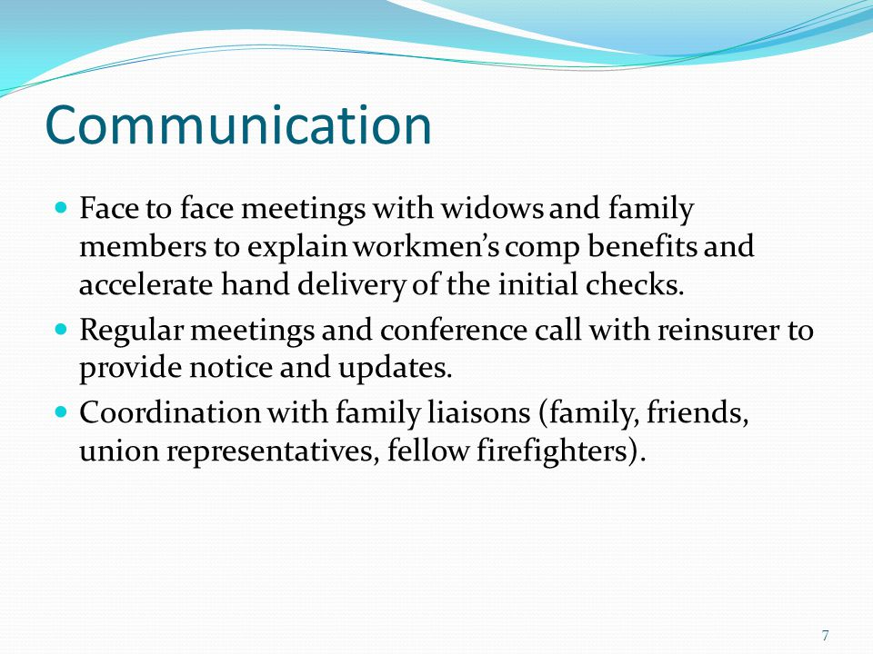 Communication Face to face meetings with widows and family members to explain workmen's comp benefits and accelerate hand delivery of the initial checks.