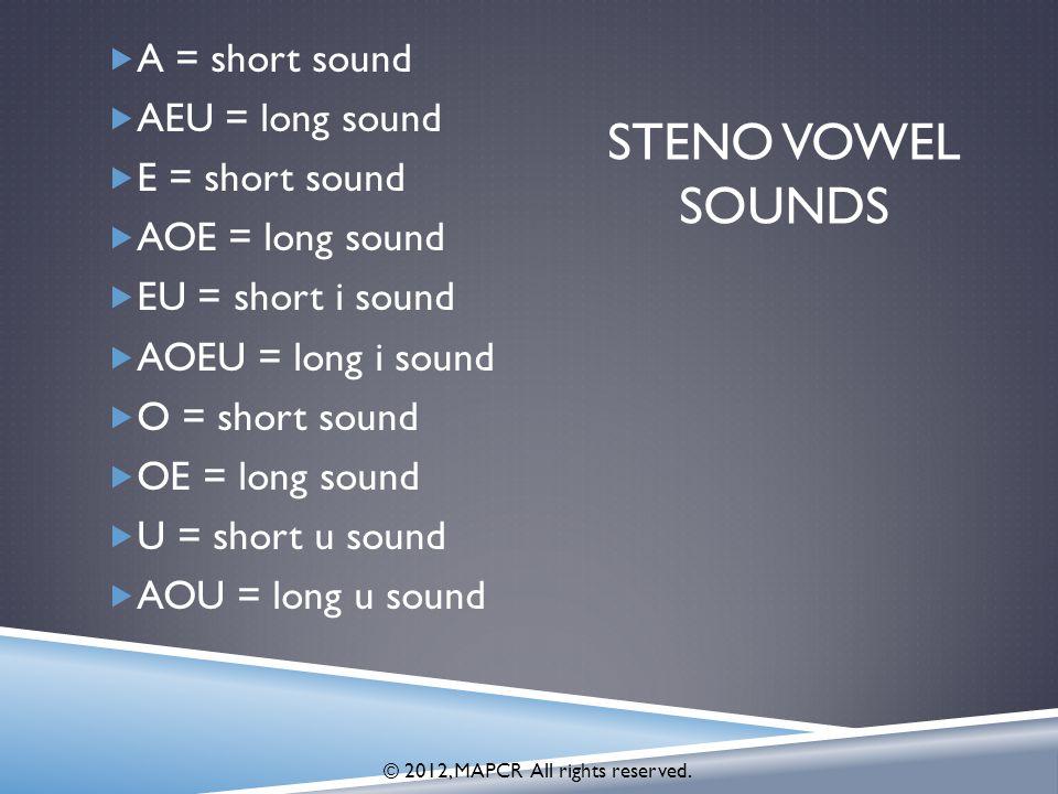 STENO VOWEL SOUNDS  A = short sound  AEU = long sound  E = short sound  AOE = long sound  EU = short i sound  AOEU = long i sound  O = short sound  OE = long sound  U = short u sound  AOU = long u sound © 2012, MAPCR All rights reserved.