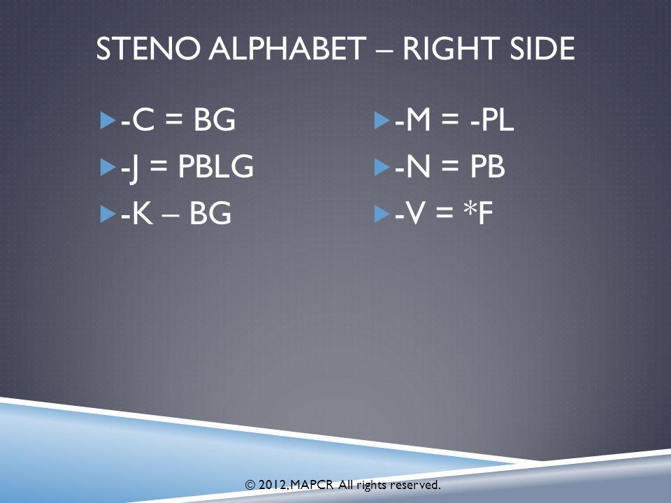 STENO ALPHABET – RIGHT SIDE  -C = BG  -J = PBLG  -K – BG  -M = -PL  -N = PB  -V = *F © 2012, MAPCR All rights reserved.