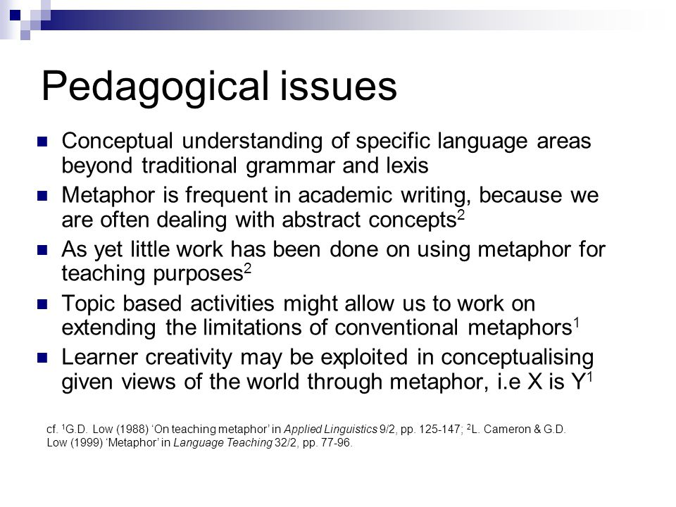 Pedagogical issues Conceptual understanding of specific language areas beyond traditional grammar and lexis Metaphor is frequent in academic writing,