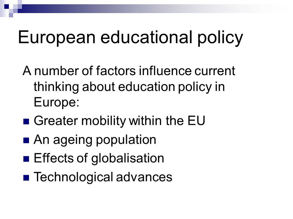 European educational policy A number of factors influence current thinking about education policy in Europe: Greater mobility within the EU An ageing