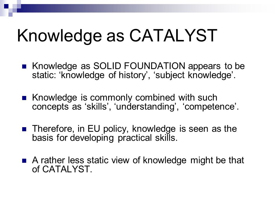 Knowledge as CATALYST Knowledge as SOLID FOUNDATION appears to be static: 'knowledge of history', 'subject knowledge'. Knowledge is commonly combined