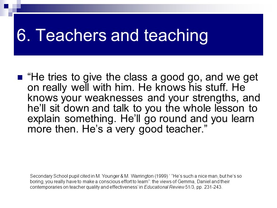 "6. Teachers and teaching ""He tries to give the class a good go, and we get on really well with him. He knows his stuff. He knows your weaknesses and y"