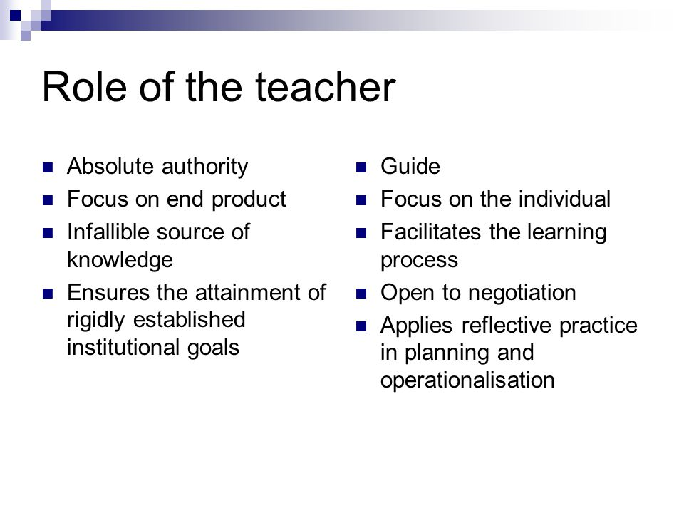 Role of the teacher Absolute authority Focus on end product Infallible source of knowledge Ensures the attainment of rigidly established institutional