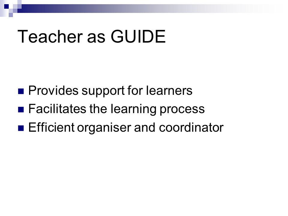 Teacher as GUIDE Provides support for learners Facilitates the learning process Efficient organiser and coordinator