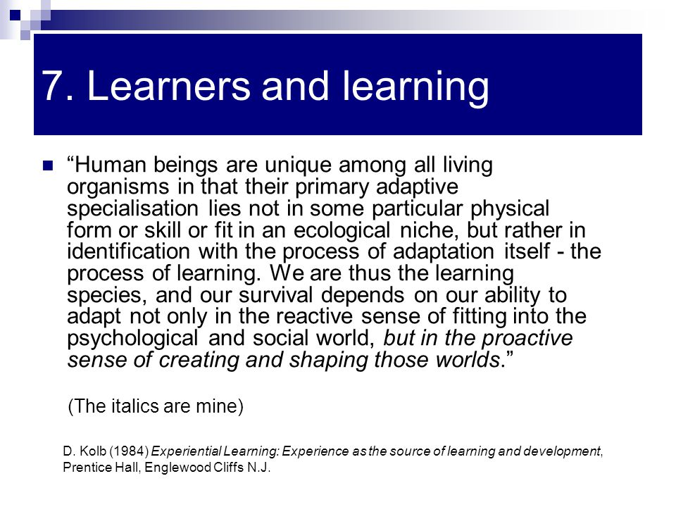 "7. Learners and learning ""Human beings are unique among all living organisms in that their primary adaptive specialisation lies not in some particular"
