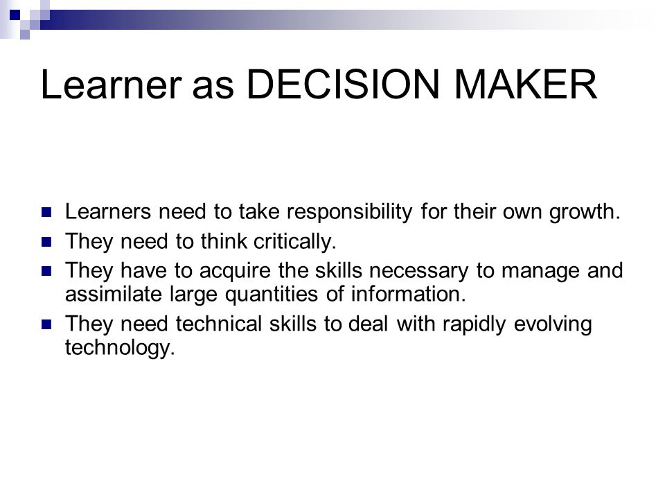 Learner as DECISION MAKER Learners need to take responsibility for their own growth. They need to think critically. They have to acquire the skills ne