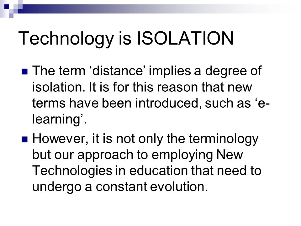 Technology is ISOLATION The term 'distance' implies a degree of isolation. It is for this reason that new terms have been introduced, such as 'e- lear