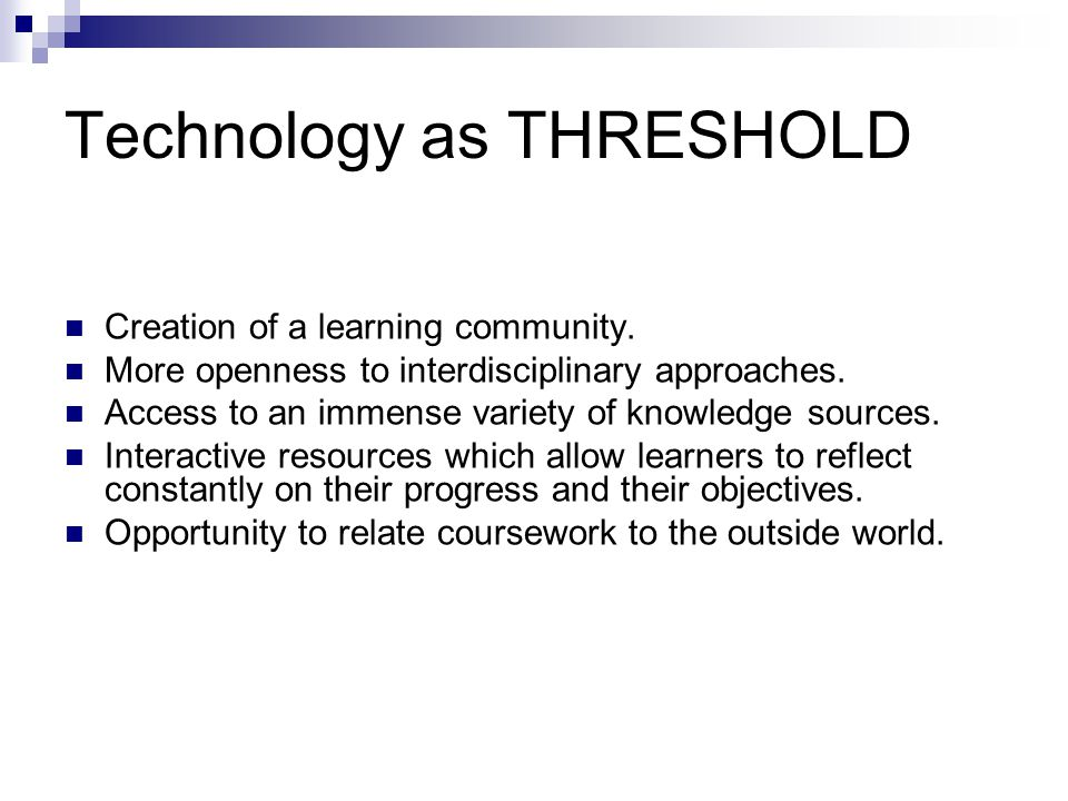 Technology as THRESHOLD Creation of a learning community. More openness to interdisciplinary approaches. Access to an immense variety of knowledge sou