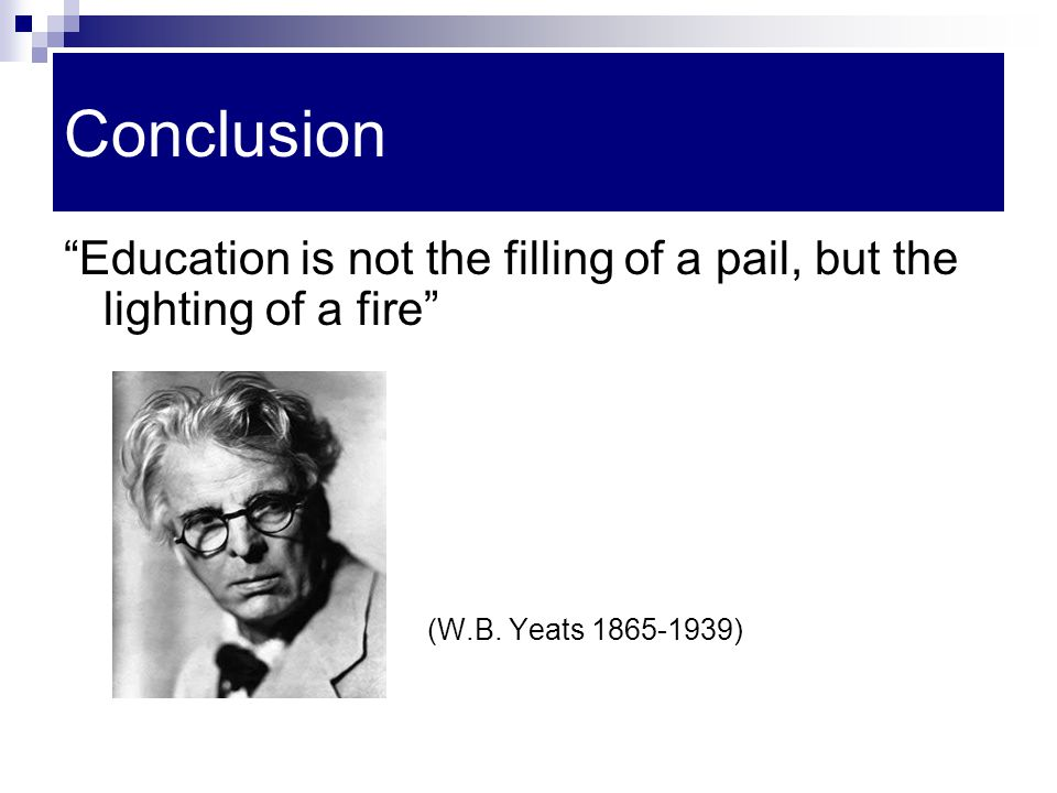 "Conclusion ""Education is not the filling of a pail, but the lighting of a fire"" (W.B. Yeats 1865-1939)"