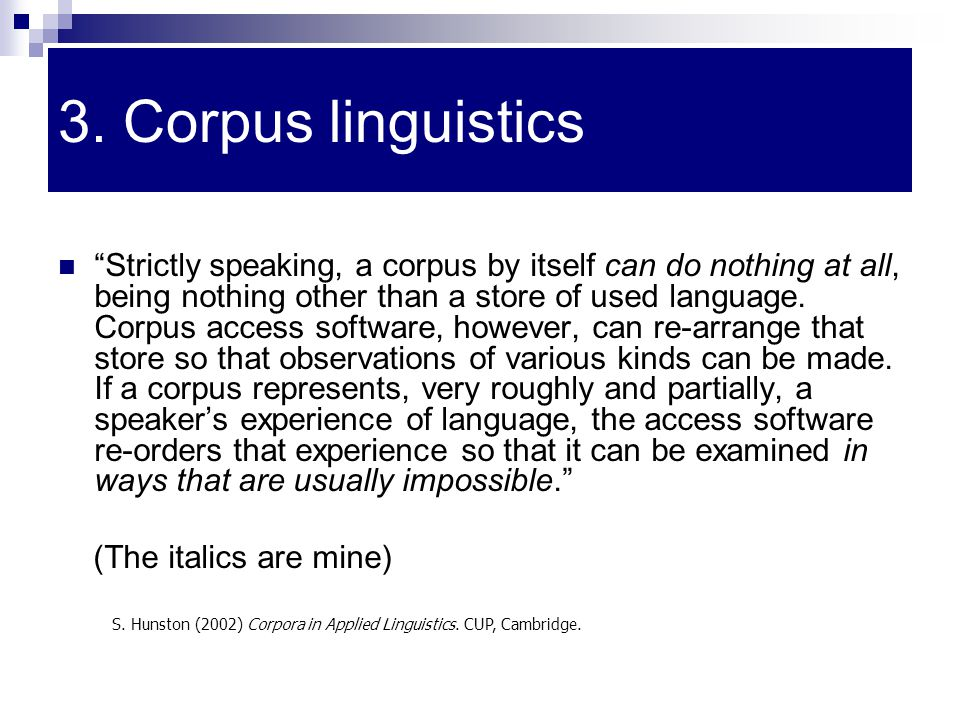 "3. Corpus linguistics ""Strictly speaking, a corpus by itself can do nothing at all, being nothing other than a store of used language. Corpus access s"