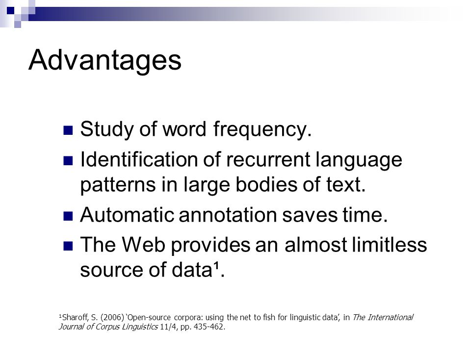 Advantages Study of word frequency. Identification of recurrent language patterns in large bodies of text. Automatic annotation saves time. The Web pr