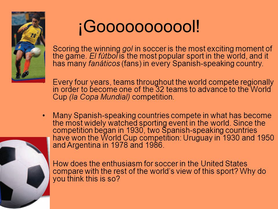 ¡Gooooooooool! Scoring the winning gol in soccer is the most exciting moment of the game. El fútbol is the most popular sport in the world, and it has