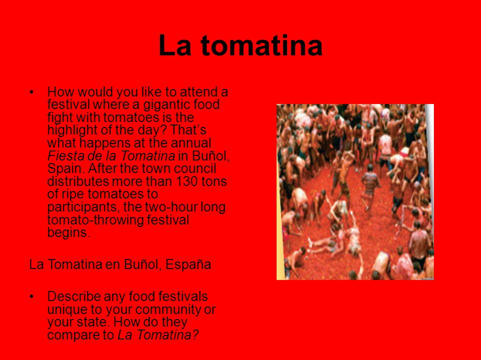 La tomatina How would you like to attend a festival where a gigantic food fight with tomatoes is the highlight of the day? That's what happens at the