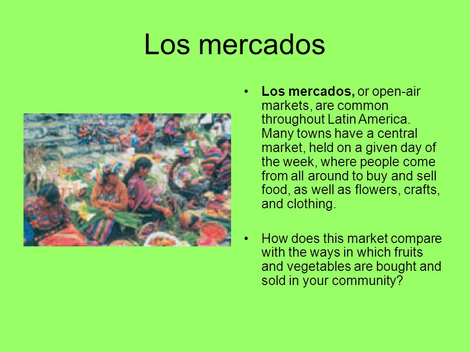 Los mercados Los mercados, or open-air markets, are common throughout Latin America. Many towns have a central market, held on a given day of the week